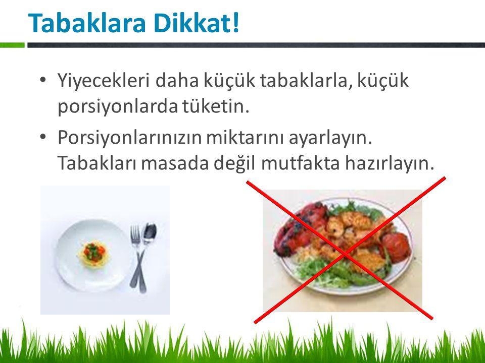 Tabaklara Dikkat! Yiyecekleri daha küçük tabaklarla, küçük porsiyonlarda tüketin.