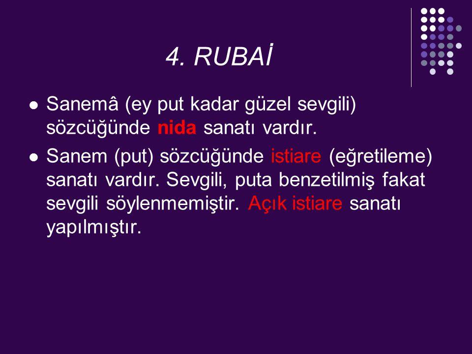 4. RUBAİ Sanemâ (ey put kadar güzel sevgili) sözcüğünde nida sanatı vardır.
