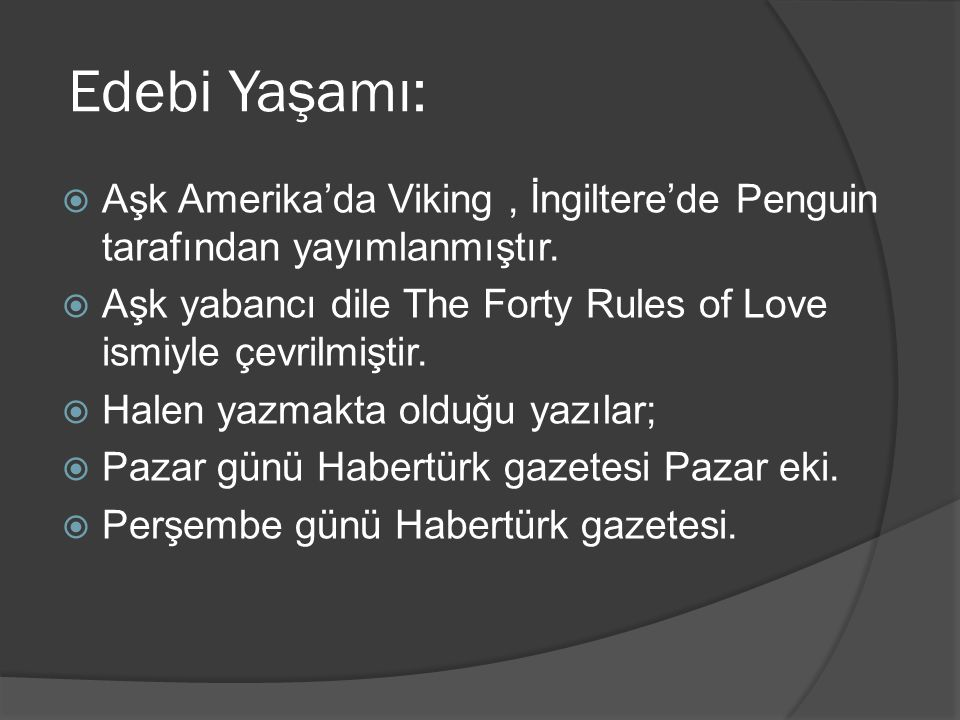 Edebi Yaşamı: Aşk Amerika'da Viking , İngiltere'de Penguin tarafından yayımlanmıştır. Aşk yabancı dile The Forty Rules of Love ismiyle çevrilmiştir.