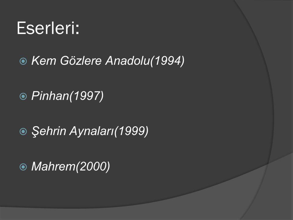 Eserleri: Kem Gözlere Anadolu(1994) Pinhan(1997) Şehrin Aynaları(1999)
