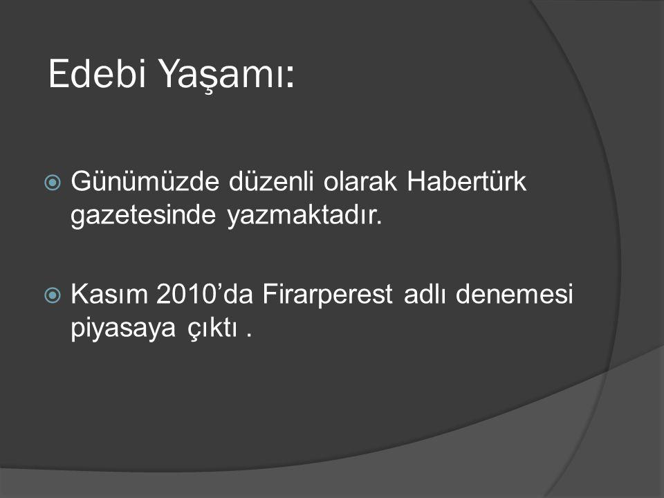 Edebi Yaşamı: Günümüzde düzenli olarak Habertürk gazetesinde yazmaktadır.