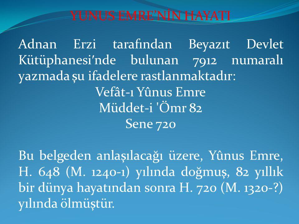 YUNUS EMRE'NİN HAYATI Adnan Erzi tarafından Beyazıt Devlet Kütüphanesi′nde bulunan 7912 numaralı yazmada şu ifadelere rastlanmaktadır: