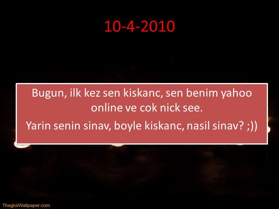 10-4-2010 Bugun, ilk kez sen kiskanc, sen benim yahoo online ve cok nick see.