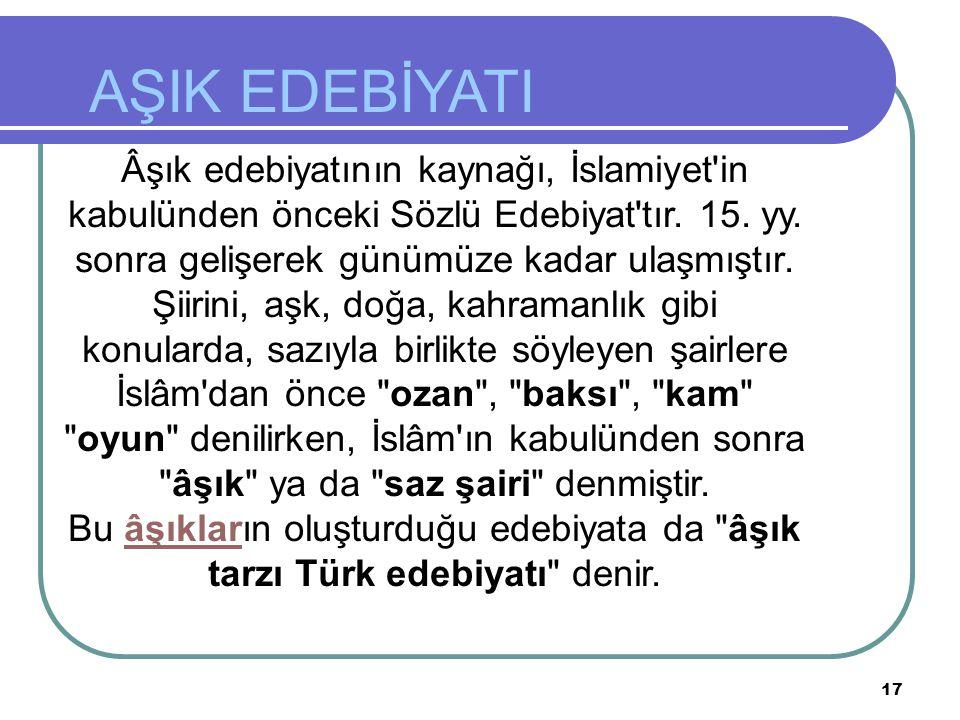 AŞIK EDEBİYATI Âşık edebiyatının kaynağı, İslamiyet in kabulünden önceki Sözlü Edebiyat tır. 15. yy. sonra gelişerek günümüze kadar ulaşmıştır.