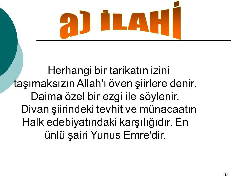 a) İLAHİ Herhangi bir tarikatın izini taşımaksızın Allah ı öven şiirlere denir. Daima özel bir ezgi ile söylenir.