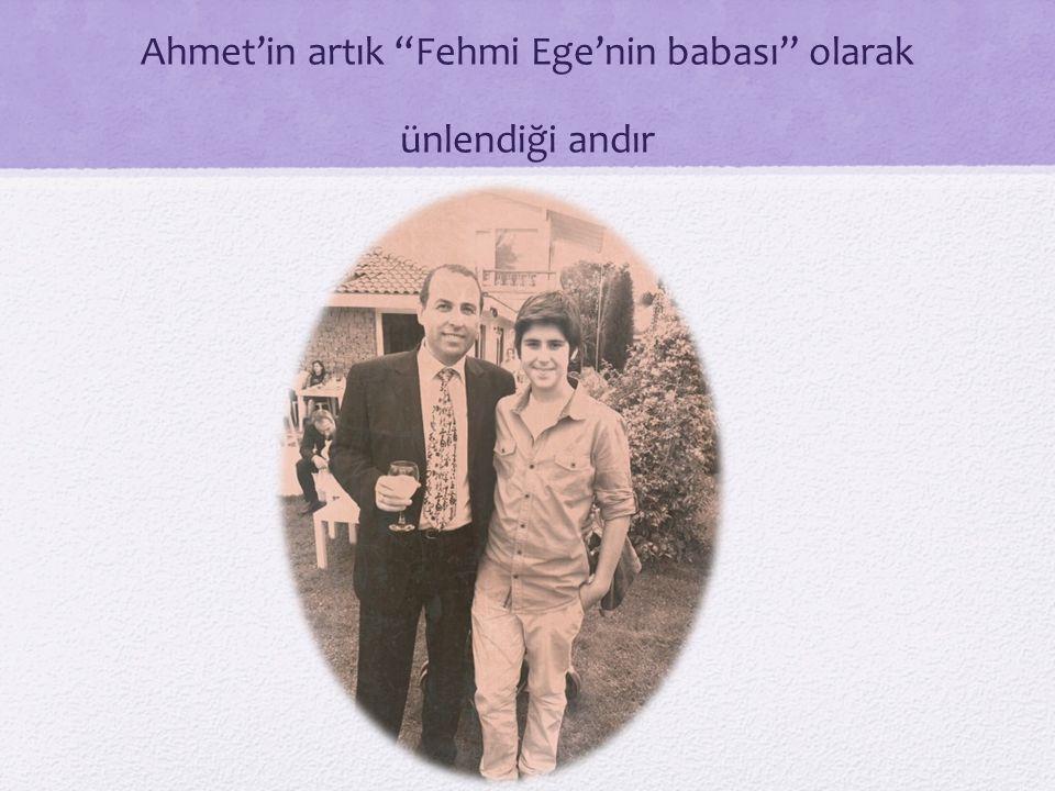 Ahmet'in artık Fehmi Ege'nin babası olarak ünlendiği andır