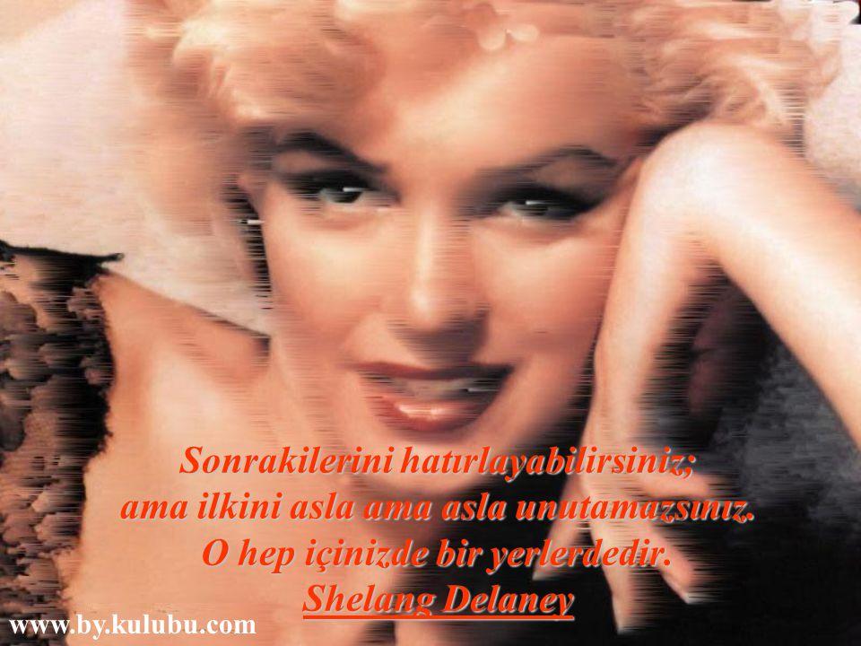Sonrakilerini hatırlayabilirsiniz; ama ilkini asla ama asla unutamazsınız. O hep içinizde bir yerlerdedir. Shelang Delaney