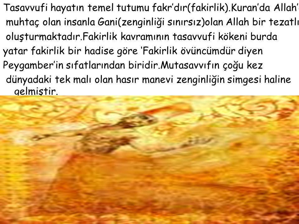 Tasavvufi hayatın temel tutumu fakr'dır(fakirlik).Kuran'da Allah'a