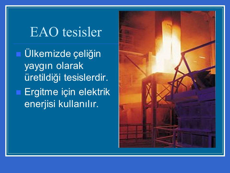 EAO tesisler Ülkemizde çeliğin yaygın olarak üretildiği tesislerdir.