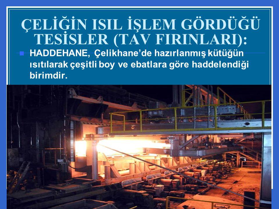 ÇELİĞİN ISIL İŞLEM GÖRDÜĞÜ TESİSLER (TAV FIRINLARI):