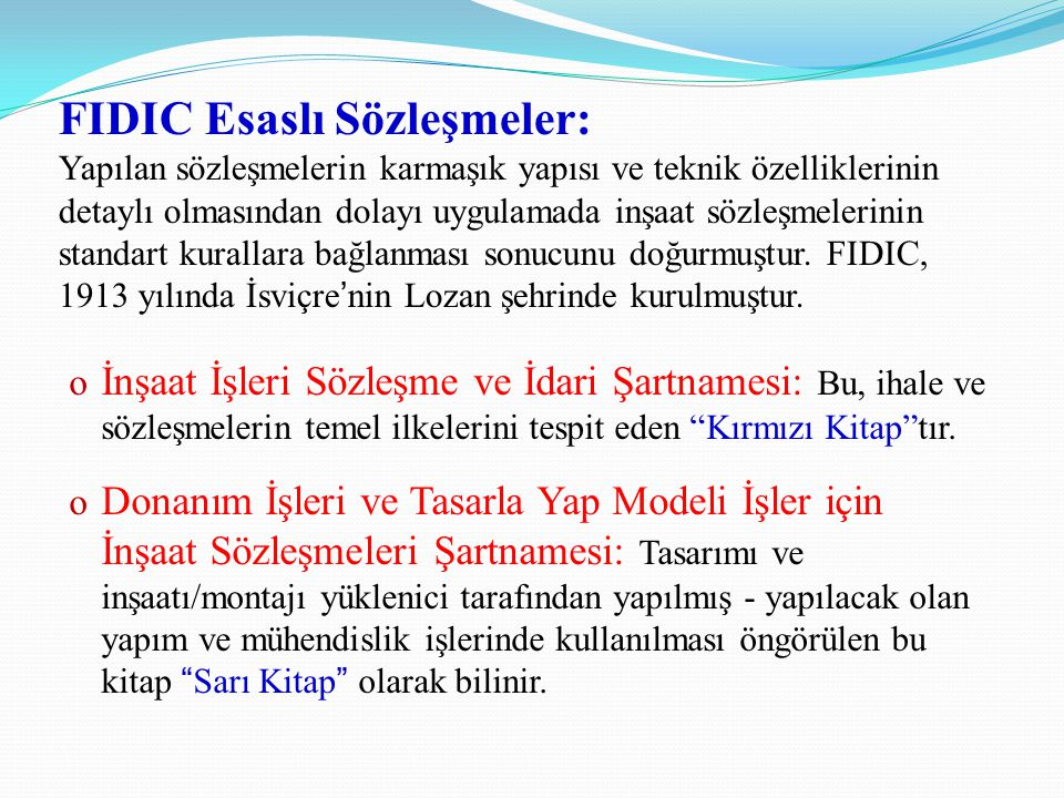 FIDIC Esaslı Sözleşmeler: Yapılan sözleşmelerin karmaşık yapısı ve teknik özelliklerinin detaylı olmasından dolayı uygulamada inşaat sözleşmelerinin standart kurallara bağlanması sonucunu doğurmuştur. FIDIC, 1913 yılında İsviçre'nin Lozan şehrinde kurulmuştur.