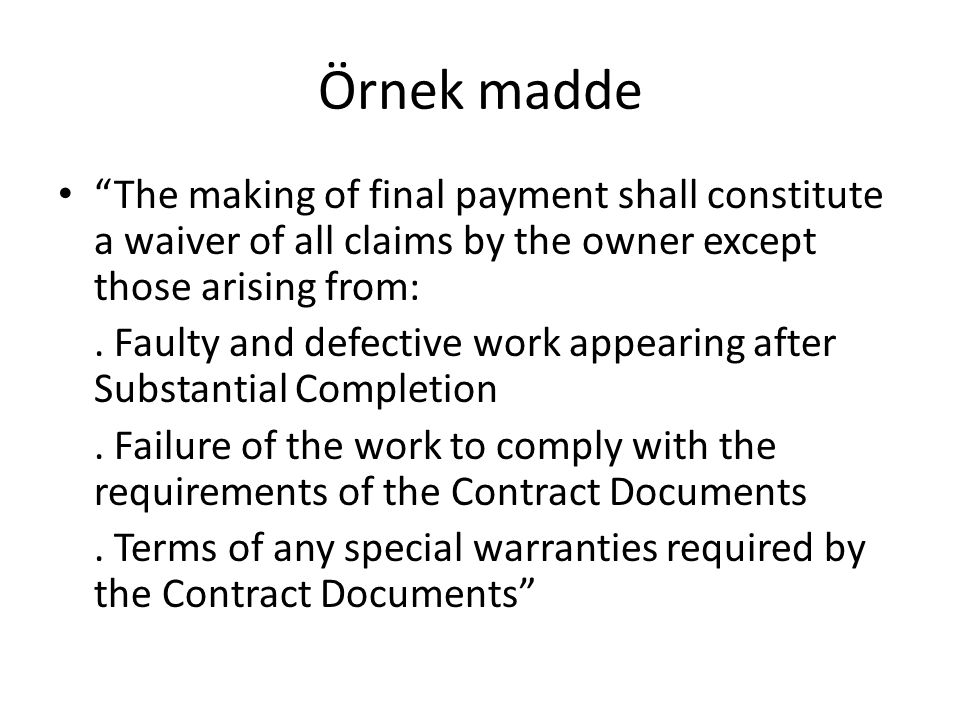 Örnek madde The making of final payment shall constitute a waiver of all claims by the owner except those arising from: