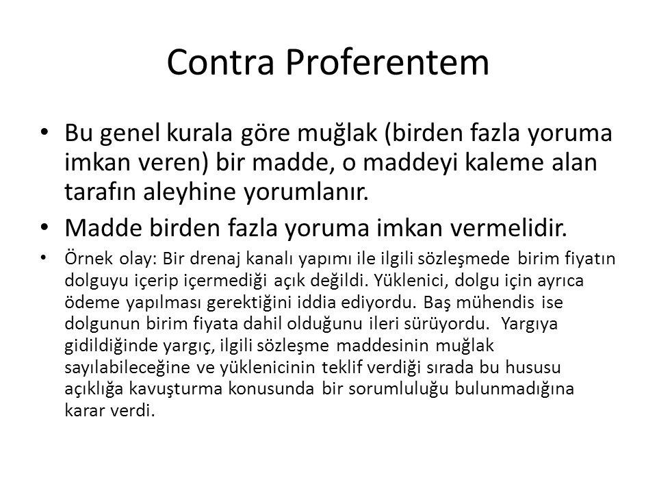 Contra Proferentem Bu genel kurala göre muğlak (birden fazla yoruma imkan veren) bir madde, o maddeyi kaleme alan tarafın aleyhine yorumlanır.