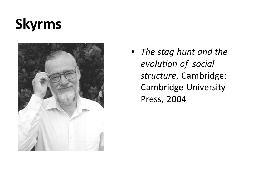 Skyrms The stag hunt and the evolution of social structure, Cambridge: Cambridge University Press, 2004.
