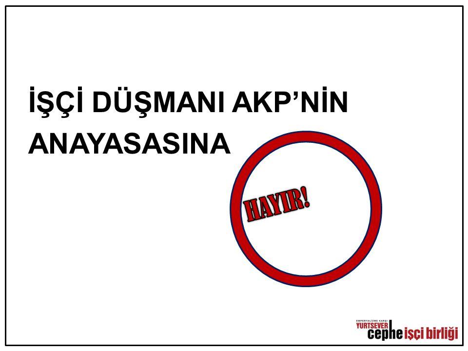 İŞÇİ DÜŞMANI AKP'NİN ANAYASASINA HAYIR!