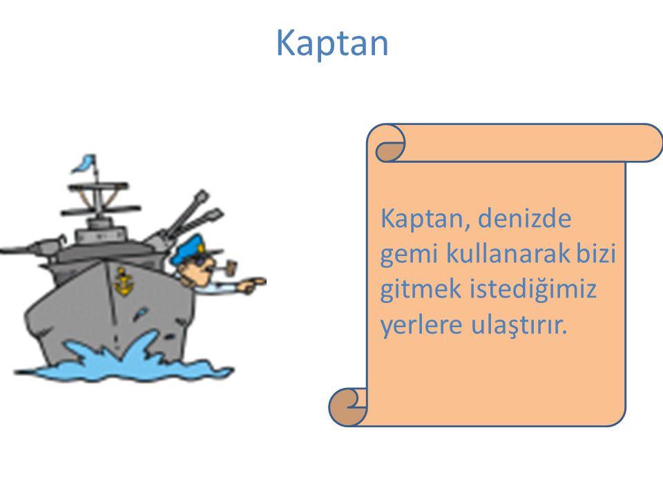 Kaptan Kaptan, denizde gemi kullanarak bizi gitmek istediğimiz yerlere ulaştırır.