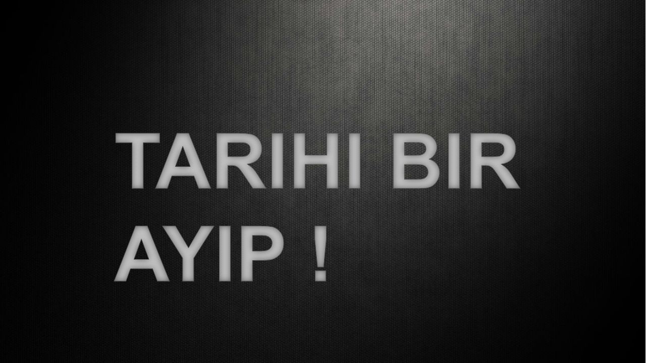 TARIHI BIR AYIP !
