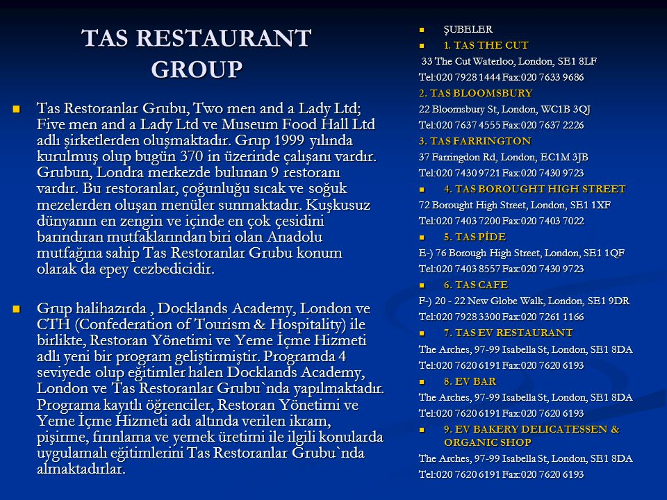 TAS RESTAURANT GROUP ŞUBELER. 1. TAS THE CUT. 33 The Cut Waterloo, London, SE1 8LF. Tel:020 7928 1444 Fax:020 7633 9686.