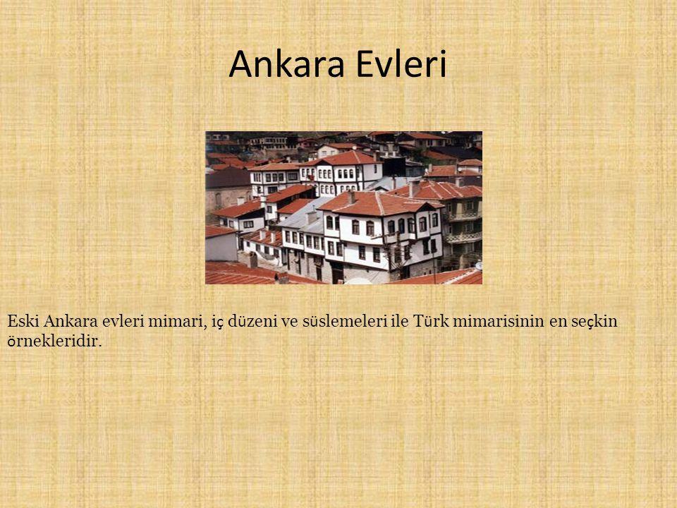 Ankara Evleri Eski Ankara evleri mimari, iç düzeni ve süslemeleri ile Türk mimarisinin en seçkin örnekleridir.