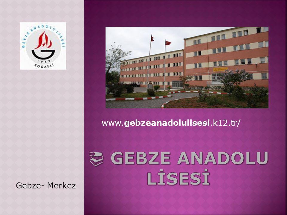 www.gebzeanadolulisesi.k12.tr/  GEBZE ANADOLU LİSESİ Gebze- Merkez