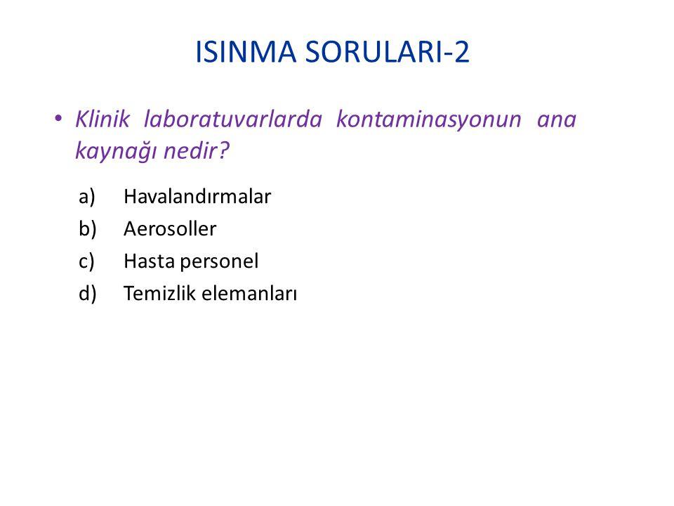 ISINMA SORULARI-2 Klinik laboratuvarlarda kontaminasyonun ana kaynağı nedir Havalandırmalar. Aerosoller.
