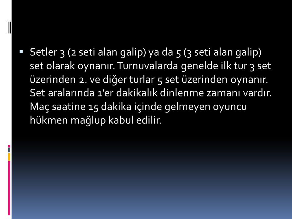 Setler 3 (2 seti alan galip) ya da 5 (3 seti alan galip) set olarak oynanır.
