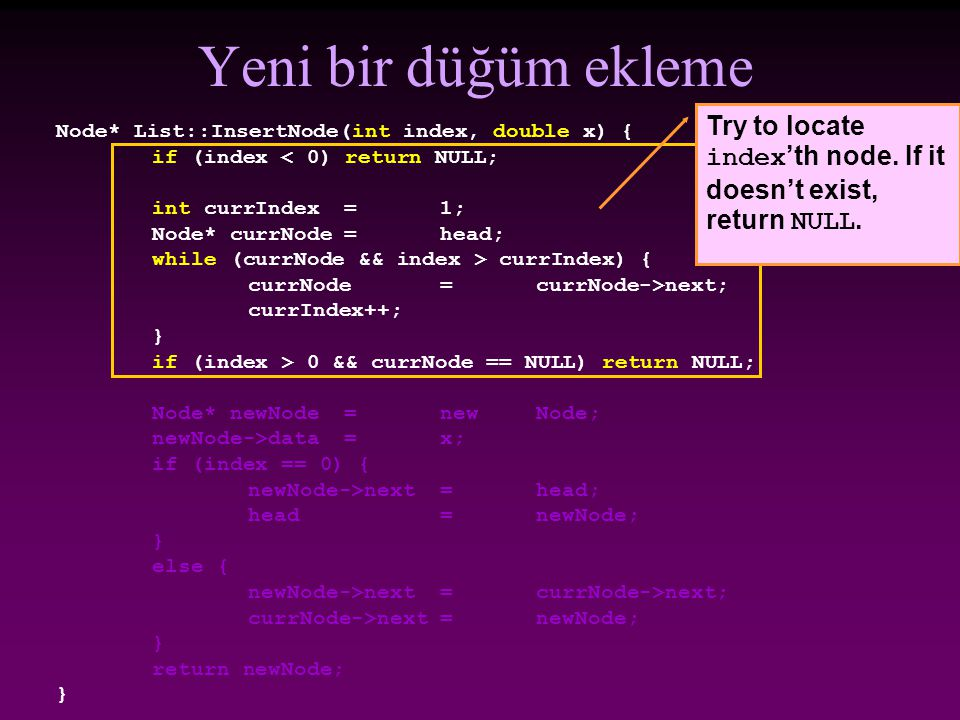 Yeni bir düğüm ekleme Try to locate index'th node. If it doesn't exist, return NULL. Node* List::InsertNode(int index, double x) {