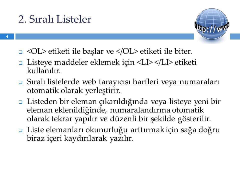 2. Sıralı Listeler <OL> etiketi ile başlar ve </OL> etiketi ile biter. Listeye maddeler eklemek için <LI> </LI> etiketi kullanılır.