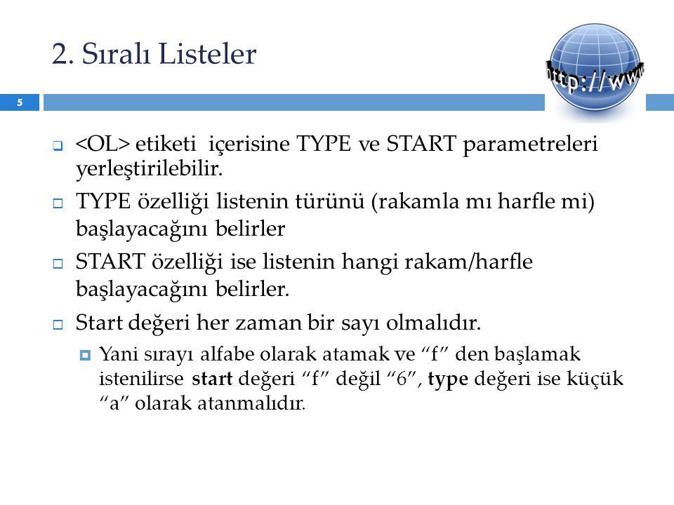 2. Sıralı Listeler <OL> etiketi içerisine TYPE ve START parametreleri yerleştirilebilir.