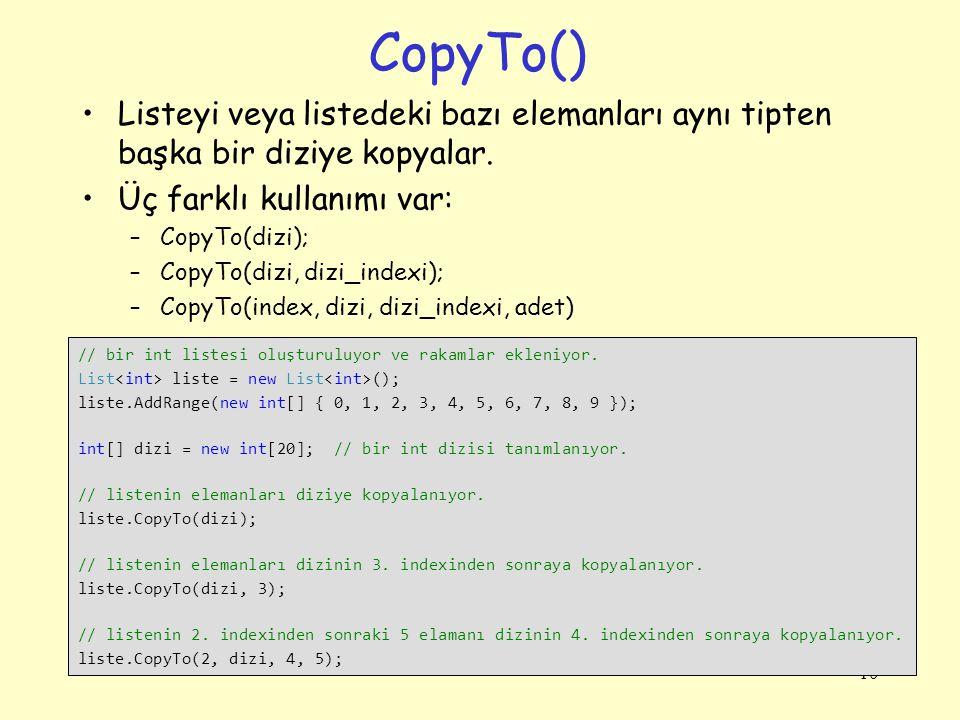 CopyTo() Listeyi veya listedeki bazı elemanları aynı tipten başka bir diziye kopyalar. Üç farklı kullanımı var: