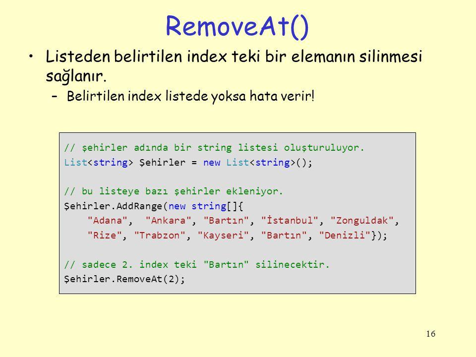RemoveAt() Listeden belirtilen index teki bir elemanın silinmesi sağlanır. Belirtilen index listede yoksa hata verir!