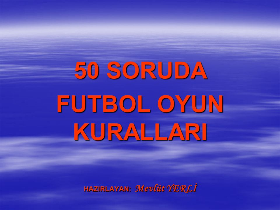 50 SORUDA FUTBOL OYUN KURALLARI HAZIRLAYAN: Mevlüt YERLİ