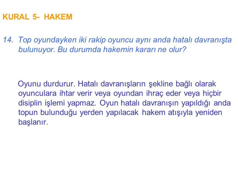 KURAL 5- HAKEM 14. Top oyundayken iki rakip oyuncu aynı anda hatalı davranışta bulunuyor. Bu durumda hakemin kararı ne olur