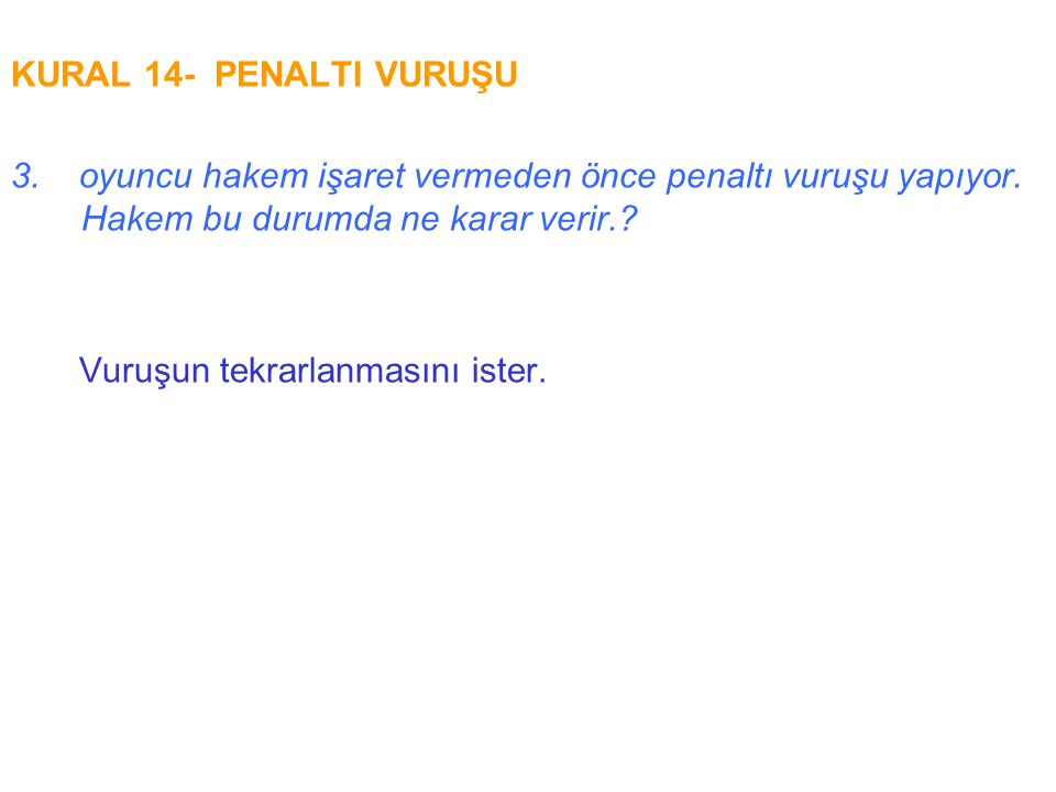 KURAL 14- PENALTI VURUŞU 3. oyuncu hakem işaret vermeden önce penaltı vuruşu yapıyor. Hakem bu durumda ne karar verir.
