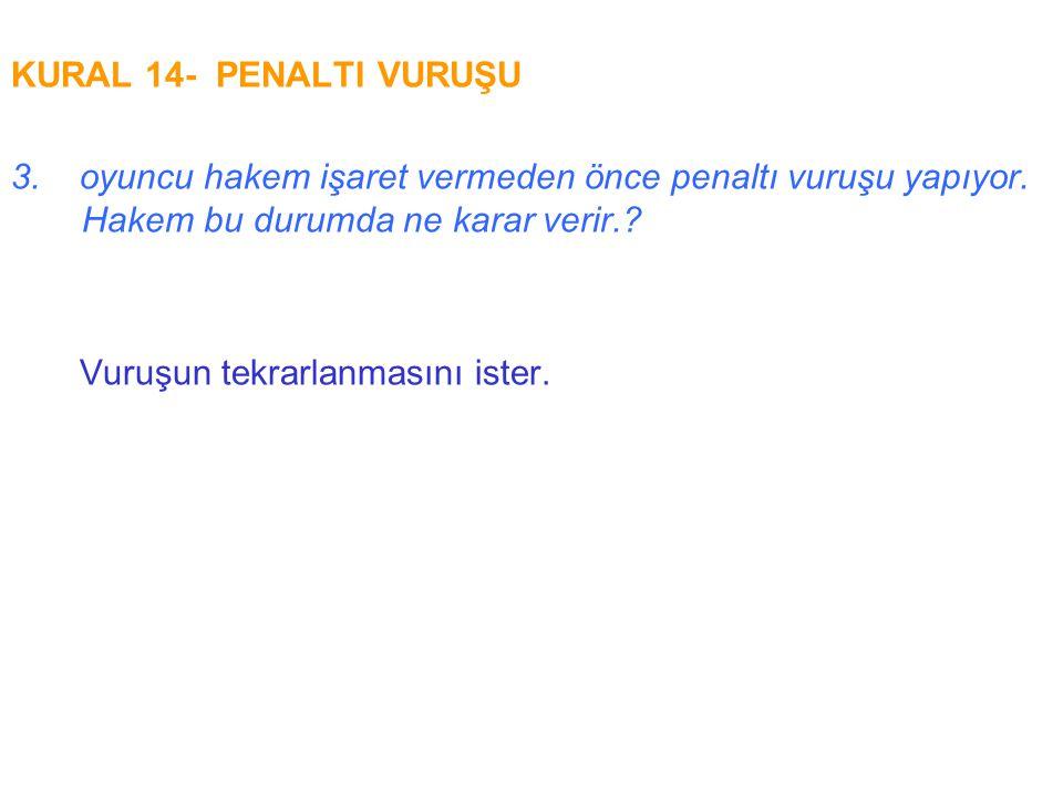 KURAL 14- PENALTI VURUŞU 3. oyuncu hakem işaret vermeden önce penaltı vuruşu yapıyor. Hakem bu durumda ne karar verir.