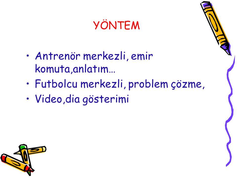 YÖNTEM Antrenör merkezli, emir komuta,anlatım… Futbolcu merkezli, problem çözme, Video,dia gösterimi.