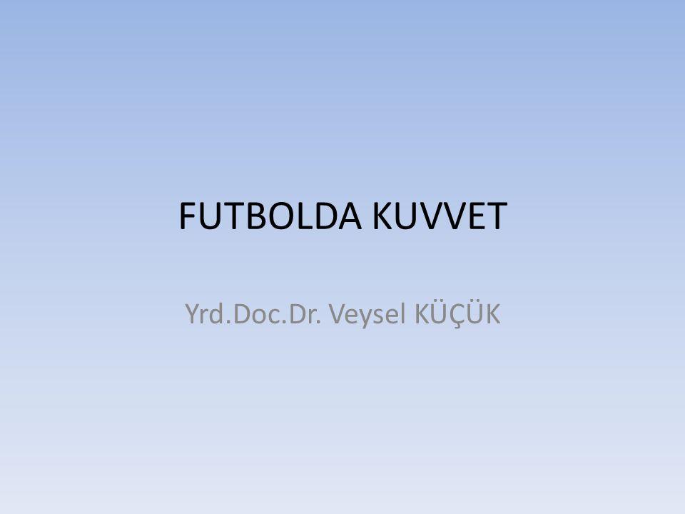 FUTBOLDA KUVVET Yrd.Doc.Dr. Veysel KÜÇÜK
