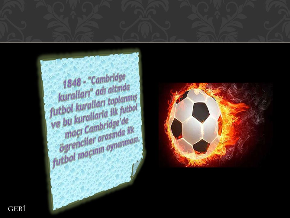 1848 - Cambridge kuralları adı altında futbol kuralları toplanmış ve bu kurallarla ilk futbol maçı Cambridge de ögrenciler arasında ilk futbol maçının oynanması.