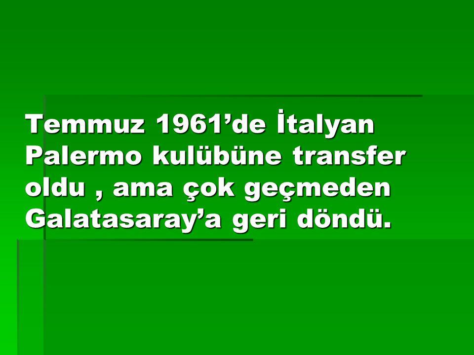 Temmuz 1961'de İtalyan Palermo kulübüne transfer oldu , ama çok geçmeden Galatasaray'a geri döndü.