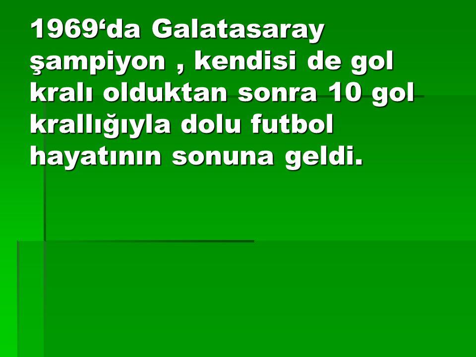 1969'da Galatasaray şampiyon , kendisi de gol kralı olduktan sonra 10 gol krallığıyla dolu futbol hayatının sonuna geldi.