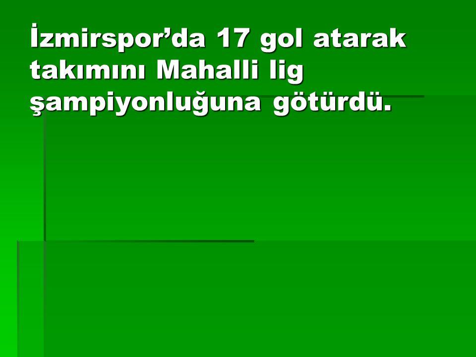 İzmirspor'da 17 gol atarak takımını Mahalli lig şampiyonluğuna götürdü.