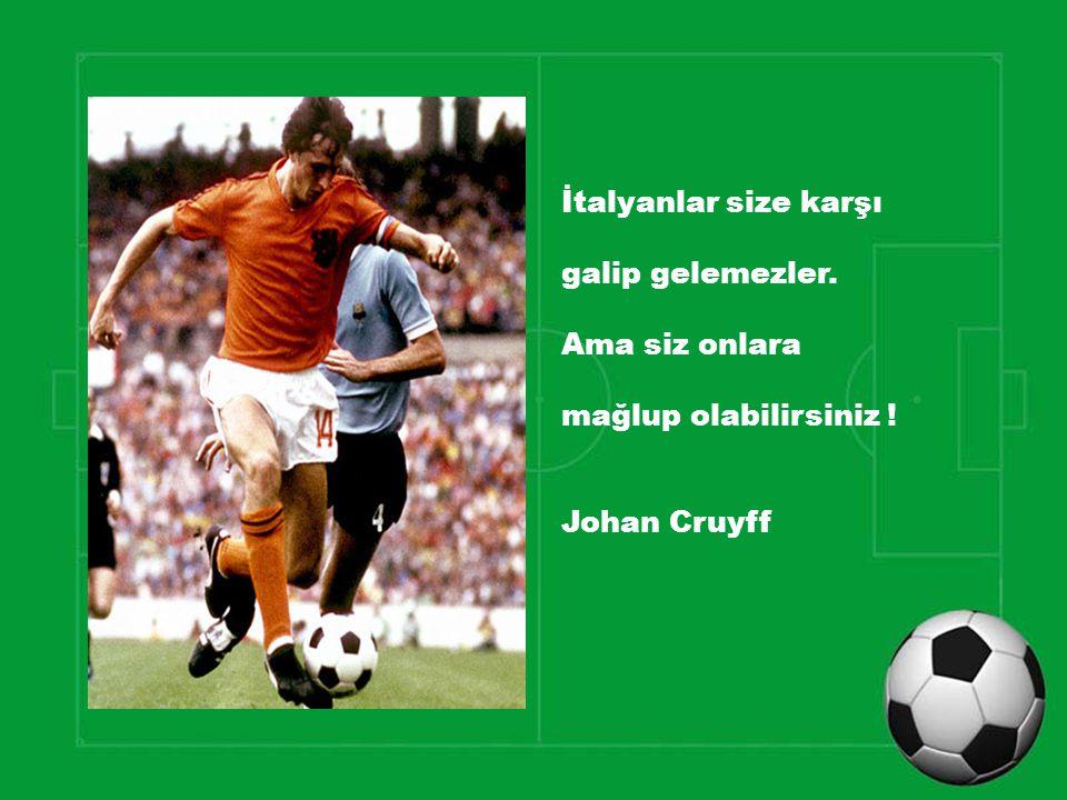 İtalyanlar size karşı galip gelemezler. Ama siz onlara mağlup olabilirsiniz ! Johan Cruyff