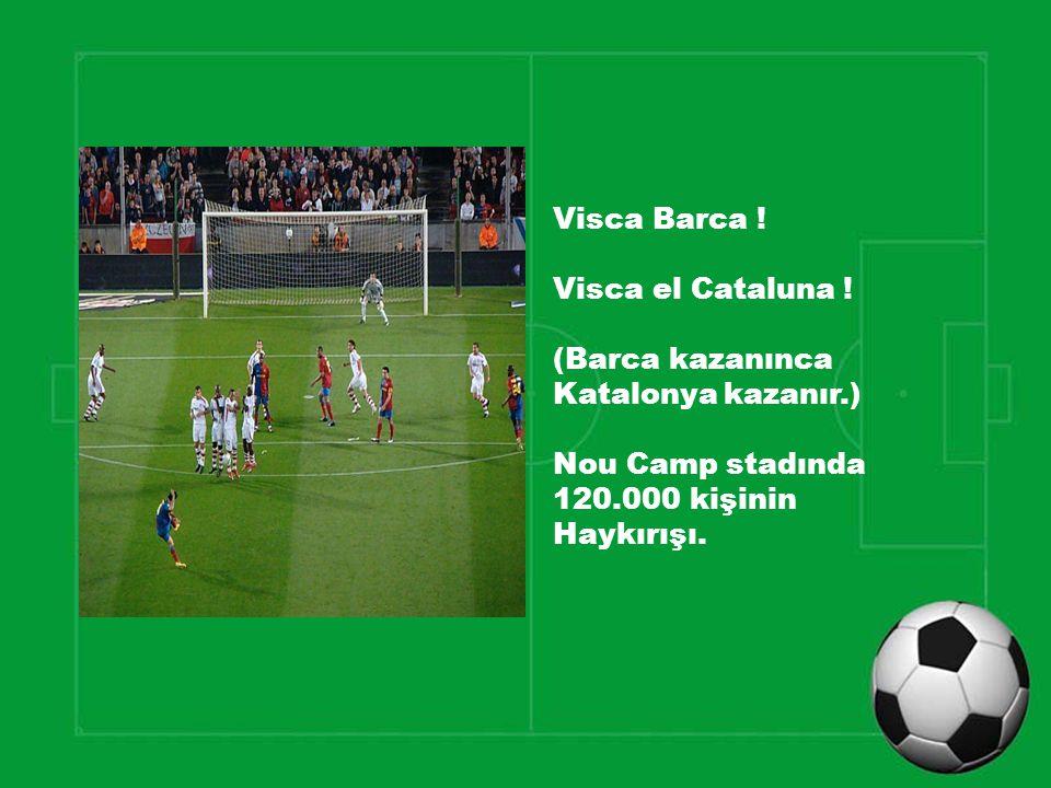 Visca Barca ! Visca el Cataluna ! (Barca kazanınca. Katalonya kazanır.) Nou Camp stadında. 120.000 kişinin.