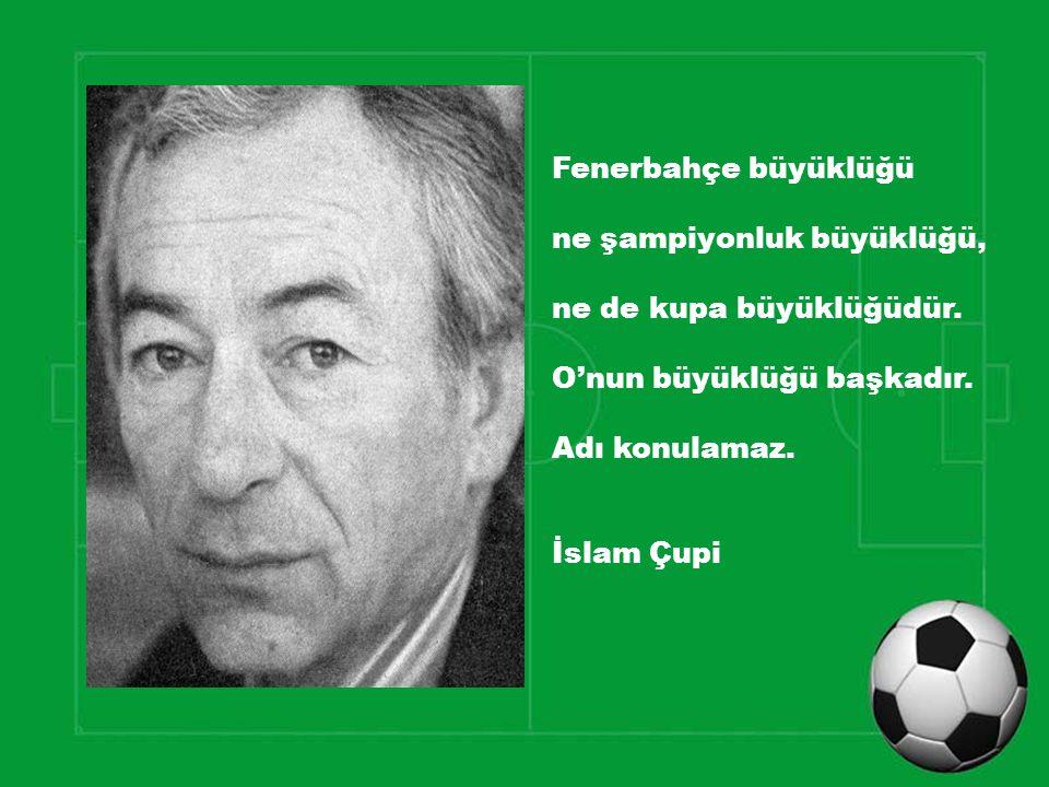 Fenerbahçe büyüklüğü ne şampiyonluk büyüklüğü, ne de kupa büyüklüğüdür. O'nun büyüklüğü başkadır.