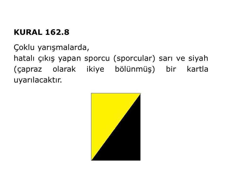 KURAL 162.8 Çoklu yarışmalarda, hatalı çıkış yapan sporcu (sporcular) sarı ve siyah (çapraz olarak ikiye bölünmüş) bir kartla uyarılacaktır.