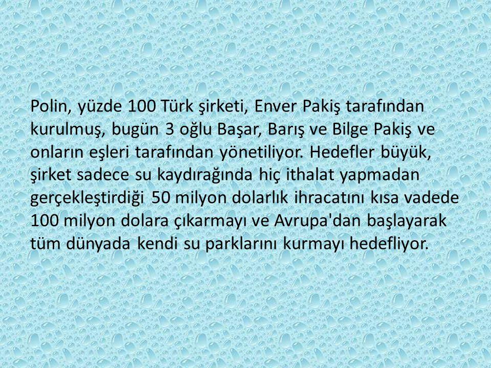 Polin, yüzde 100 Türk şirketi, Enver Pakiş tarafından kurulmuş, bugün 3 oğlu Başar, Barış ve Bilge Pakiş ve onların eşleri tarafından yönetiliyor. Hedefler büyük, şirket sadece su kaydırağında hiç ithalat yapmadan gerçekleştirdiği 50 milyon dolarlık ihracatını kısa vadede 100 milyon dolara çıkarmayı ve Avrupa dan başlayarak
