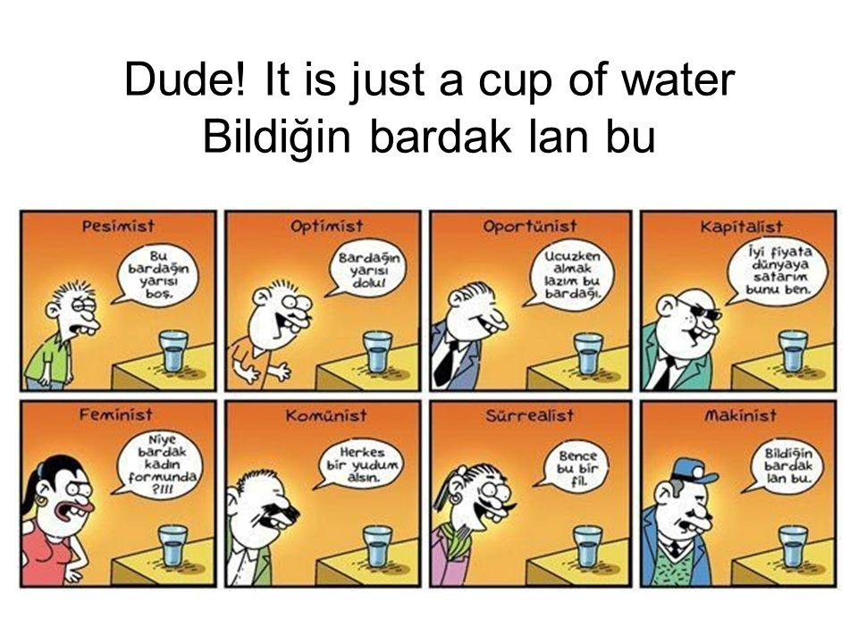 Dude! It is just a cup of water Bildiğin bardak lan bu