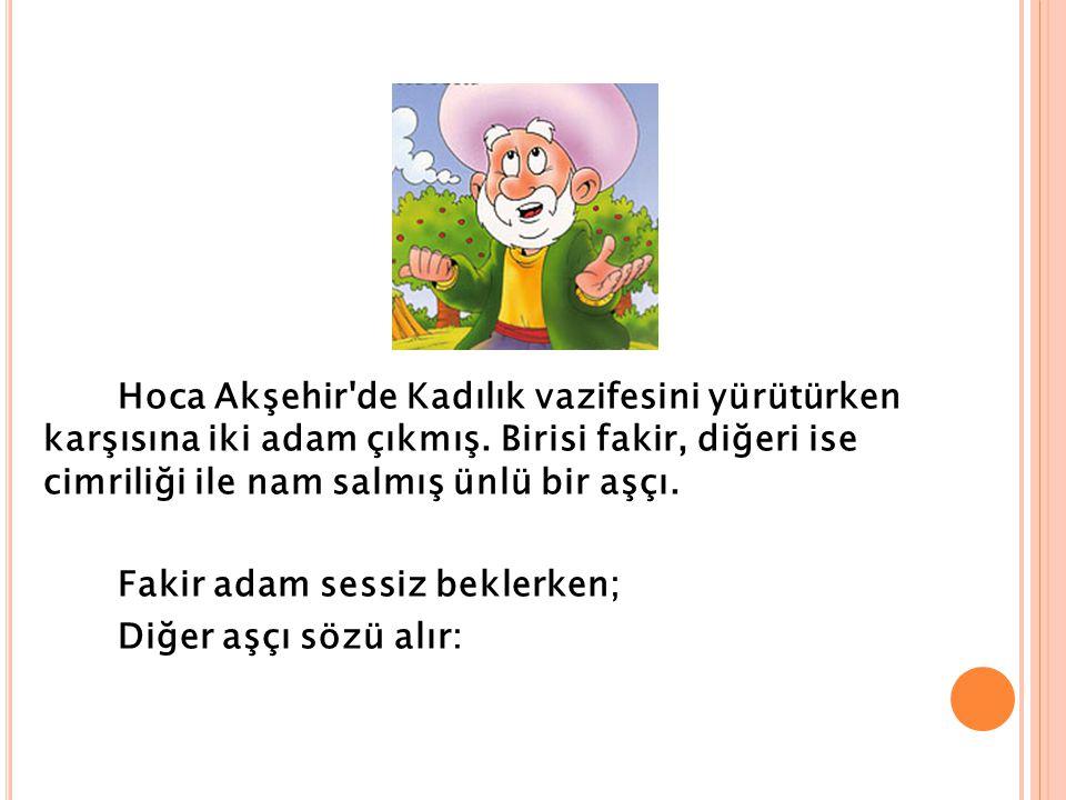 Hoca Akşehir de Kadılık vazifesini yürütürken karşısına iki adam çıkmış.