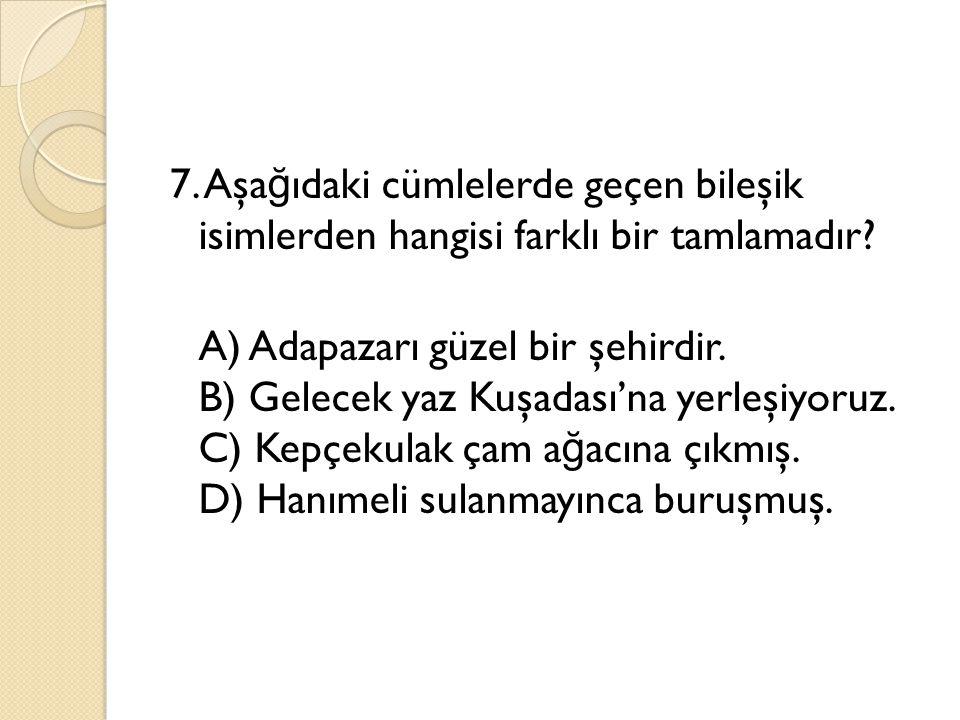 7. Aşağıdaki cümlelerde geçen bileşik isimlerden hangisi farklı bir tamlamadır.