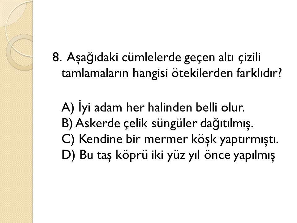 8. Aşağıdaki cümlelerde geçen altı çizili tamlamaların hangisi ötekilerden farklıdır.
